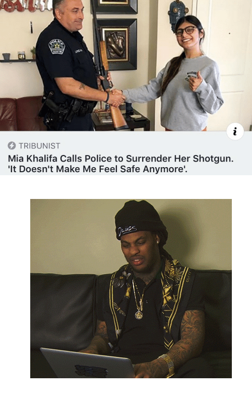 "Police, Tumblr, and Mia Khalifa: TRIBUNIST  Mia Khalifa Calls Police to Surrender Her Shotgun.  'It Doesn't Make Me Feel Safe Anymore'. <figure class=""tmblr-full"" data-orig-width=""400"" data-orig-height=""355"" data-tumblr-attribution=""n-wordbelike:Gji7JlkLipQnH5pkwt1Z6w:ZtCBRg29-PtiP""><img src=""https://78.media.tumblr.com/96de75d50a4ab6fd7e8b32be408dfd84/tumblr_ob3jak3ji51vayxj5o1_400.gifv"" data-orig-width=""400"" data-orig-height=""355""/></figure>"