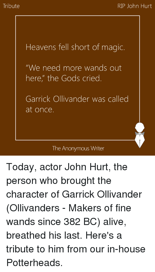 """Tribution: Tribute  RIP John Hurt  Heavens fell short of magic.  """"We need more wands out  here, the Gods cried  Garrick Ollivander was called  at once.  The Anonymous Writer Today, actor John Hurt, the person who brought the character of Garrick Ollivander (Ollivanders - Makers of fine wands since 382 BC) alive, breathed his last. Here's a tribute to him from our in-house Potterheads."""