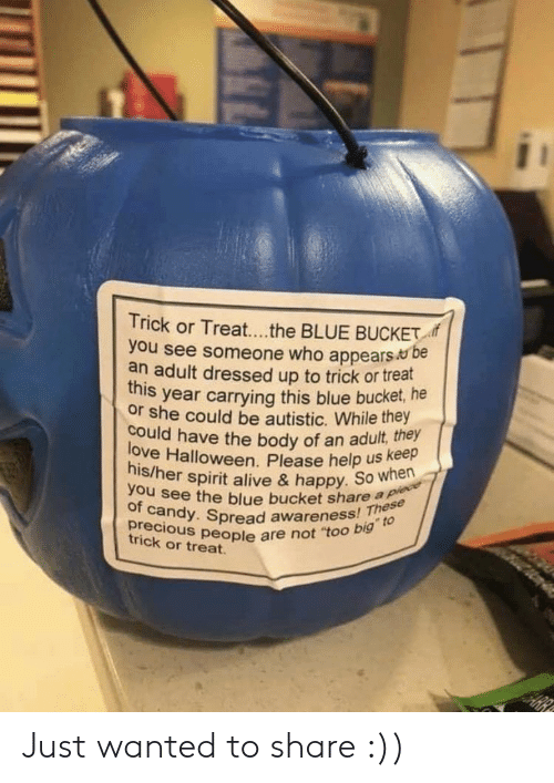 "Alive, Candy, and Halloween: Trick or Treat....the BLUE BUCKET  you see someone who appears be  an adult dressed up to trick or treat  this year carrying this blue bucket, he  or she could be autistic. While they  could have the body of an adult, they  love Halloween. Please help us Kee  his/her spirit alive & happy. So when  you see the blue bucket share a piece  of candy. Spread awareness! These  precious people are not ""too big"" to  trick or treat Just wanted to share :))"
