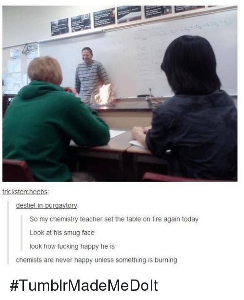 smug face: trickstercheebs  destiel-in  ur  So my chemistry teacher set the table on fire again today  Look at his smug face  look how fucking happy he is  chemists are never happy unless something is burning #TumblrMadeMeDoIt