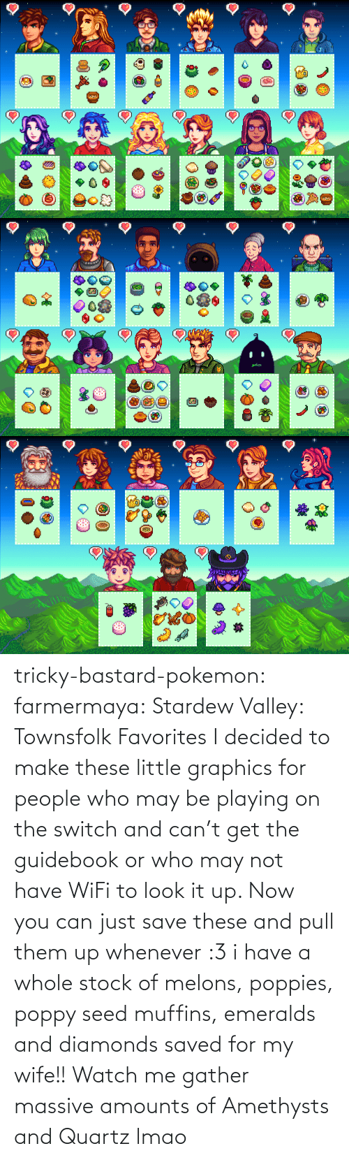 Pull: tricky-bastard-pokemon:  farmermaya: Stardew Valley: Townsfolk Favorites  I decided to make these little graphics for people who may be playing on the switch and can't get the guidebook or who may not have WiFi to look it up. Now you can just save these and pull them up whenever :3   i have a whole stock of melons, poppies, poppy seed muffins, emeralds and diamonds saved for my wife!!    Watch me gather massive amounts of Amethysts and Quartz lmao