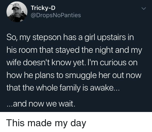 Family, Girl, and Wife: Tricky-D  @DropsNoPanties  So, my stepson has a girl upstairs in  his room that stayed the night and my  wife doesn't know yet. I'm curious on  how he plans to smuggle her out now  that the whole family is awake.  .and now we wait. This made my day