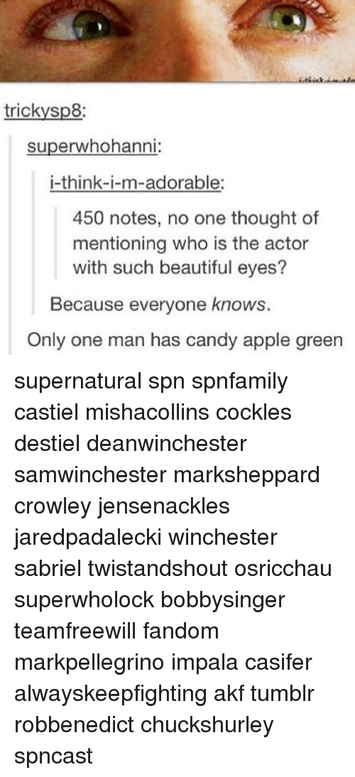 Appl: tricky sp8:  superwhohanni  i-think-i-m-adorable:  450 notes, no one thought of  mentioning who is the actor  with such beautiful eyes?  Because everyone knows.  Only one man has candy apple green supernatural spn spnfamily castiel mishacollins cockles destiel deanwinchester samwinchester marksheppard crowley jensenackles jaredpadalecki winchester sabriel twistandshout osricchau superwholock bobbysinger teamfreewill fandom markpellegrino impala casifer alwayskeepfighting akf tumblr robbenedict chuckshurley spncast