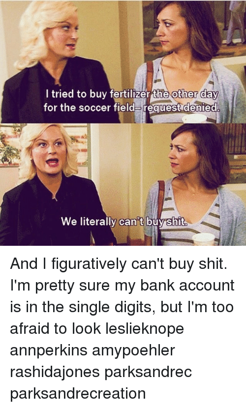 Memes, Soccer, and Bank: tried to buy fertilizer Ehe other Cay  for the soccer field request denied  We literally can t buyshit And I figuratively can't buy shit. I'm pretty sure my bank account is in the single digits, but I'm too afraid to look leslieknope annperkins amypoehler rashidajones parksandrec parksandrecreation