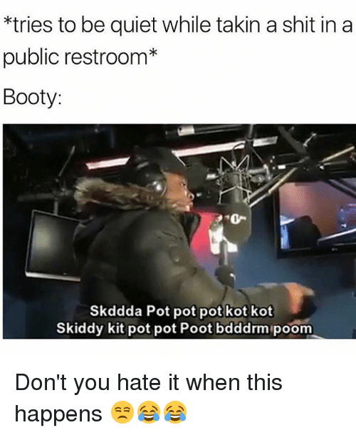 Booty, Memes, and Shit: tries to be quiet while takin a shit in a  public restroom*  Booty:  Skddda Pot pot pot kot kot  Skiddy kit pot pot Poot bdddrm poom Don't you hate it when this happens 😒😂😂