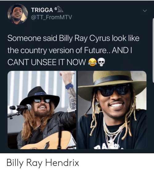 Future, Billy Ray, and Billy Ray Cyrus: TRIGGA  @TT_FromMTV  Someone said Billy Ray Cyrus look like  the country version of Future.. ANDI  CANT UNSEE IT NOW  AX  KeroA Billy Ray Hendrix