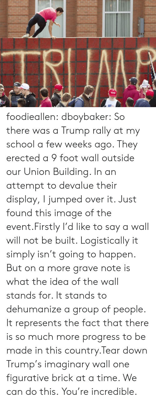 a-few-weeks: TRIIMB  COO foodieallen:  dboybaker:  So there was a Trump rally at my school a few weeks ago. They erected a 9 foot wall outside our Union Building. In an attempt to devalue their display, I jumped over it. Just found this image of the event.Firstly I'd like to say a wall will not be built. Logistically it simply isn't going to happen. But on a more grave note is what the idea of the wall stands for. It stands to dehumanize a group of people. It represents the fact that there is so much more progress to be made in this country.Tear down Trump's imaginary wall one figurative brick at a time. We can do this.  You're incredible.