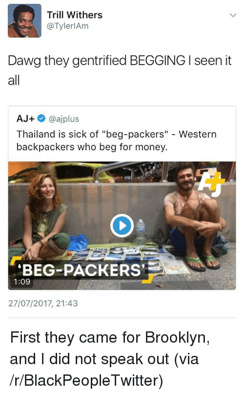 """I Seen It: Trill Withers  @TylerlAm  Dawg they gentrified BEGGING I seen it  all  AJ+ @ajplus  Thailand is sick of """"beg-packers"""" - Western  backpackers who beg for money  BEG-PACKERS  1:09  27/07/2017, 21:43 <p>First they came for Brooklyn, and I did not speak out (via /r/BlackPeopleTwitter)</p>"""
