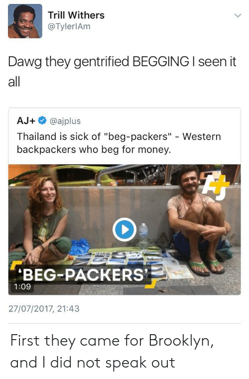 """I Seen It: Trill Withers  @TylerlAm  Dawg they gentrified BEGGING I seen it  all  AJ+ @ajplus  Thailand is sick of """"beg-packers"""" - Western  backpackers who beg for money  BEG-PACKERS  1:09  27/07/2017, 21:43 First they came for Brooklyn, and I did not speak out"""