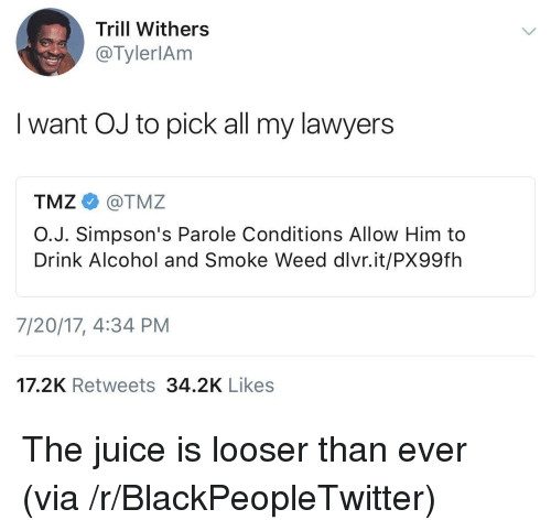 Blackpeopletwitter, Juice, and The Simpsons: Trill Withers  @TylerlAm  I want OJ to pick all my lawyers  TMZ e》 @TMZ  O.J. Simpson's Parole Conditions Allow Him to  Drink Alcohol and Smoke Weed dlvr.it/PX99fh  7/20/17, 4:34 PM  17.2K Retweets 34.2K Likes <p>The juice is looser than ever (via /r/BlackPeopleTwitter)</p>