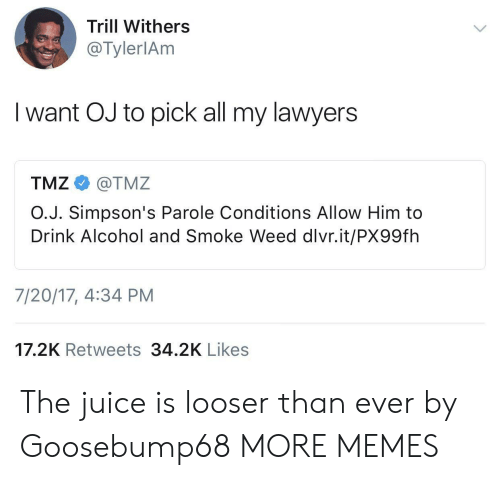 Dank, Juice, and Memes: Trill Withers  @TylerlAm  I want OJ to pick all my lawyers  TMZ e》 @TMZ  O.J. Simpson's Parole Conditions Allow Him to  Drink Alcohol and Smoke Weed dlvr.it/PX99fh  7/20/17, 4:34 PM  17.2K Retweets 34.2K Likes The juice is looser than ever by Goosebump68 MORE MEMES