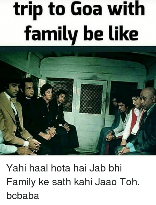 hotas: trip to Goa with  family be like Yahi haal hota hai Jab bhi Family ke sath kahi Jaao Toh. bcbaba