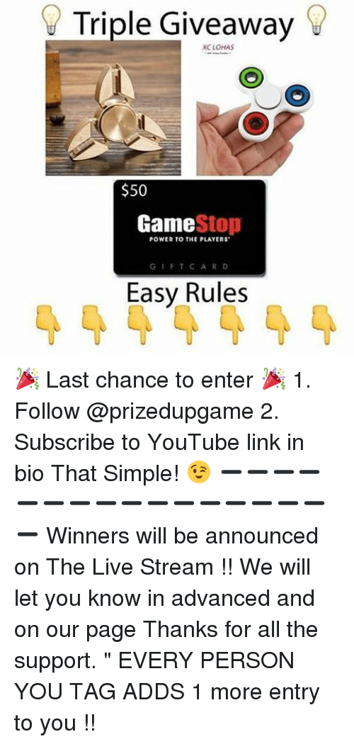 "Game Stop: Triple Giveaway  XC LOHAS  $50  Game  Stop  POWER TO THE PLAYERS  GIFT CARD  Easy Rules 🎉 Last chance to enter 🎉 1. Follow @prizedupgame 2. Subscribe to YouTube link in bio That Simple! 😉 ➖➖➖➖➖➖➖➖➖➖➖➖➖➖➖➖➖ Winners will be announced on The Live Stream !! We will let you know in advanced and on our page Thanks for all the support. "" EVERY PERSON YOU TAG ADDS 1 more entry to you !!"