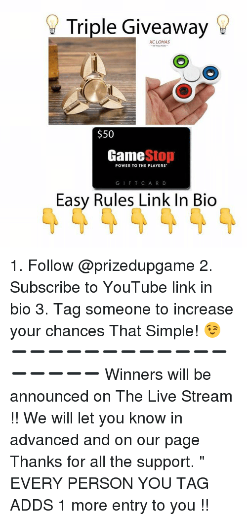 "Game Stop: Triple Giveaway  XC LOHAS  $50  Game  Stop  POWER TO THE PLAYERS  G I F T C A R D  Easy Rules Link In Bio 1. Follow @prizedupgame 2. Subscribe to YouTube link in bio 3. Tag someone to increase your chances That Simple! 😉 ➖➖➖➖➖➖➖➖➖➖➖➖➖➖➖➖➖ Winners will be announced on The Live Stream !! We will let you know in advanced and on our page Thanks for all the support. "" EVERY PERSON YOU TAG ADDS 1 more entry to you !!"
