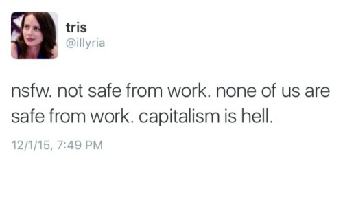 Nsfw, Work, and Capitalism: tris  @illyria  nsfw. not safe from work. none of us are  safe from work. capitalism is hell.  12/1/15, 7:49 PM