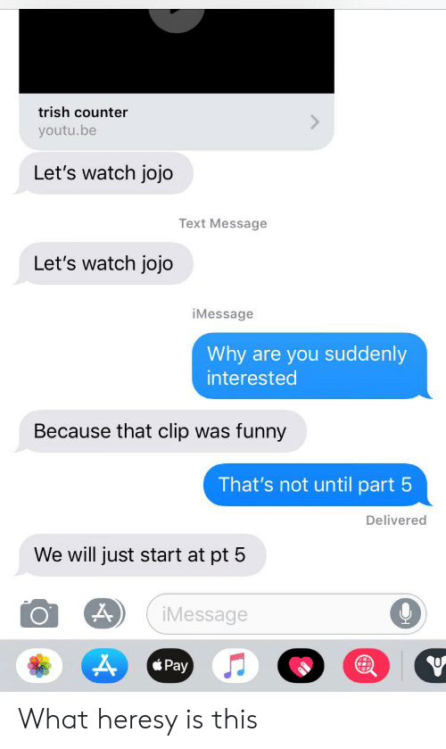 Funny, Jojo, and Text: trish counter  youtu.be  Let's watch jojo  Text Message  Let's watch jojo  iMessage  Why are you suddenly  interested  Because that clip  funny  was  That's not until part 5  Delivered  We will just start at pt 5  iMessage  Pay What heresy is this