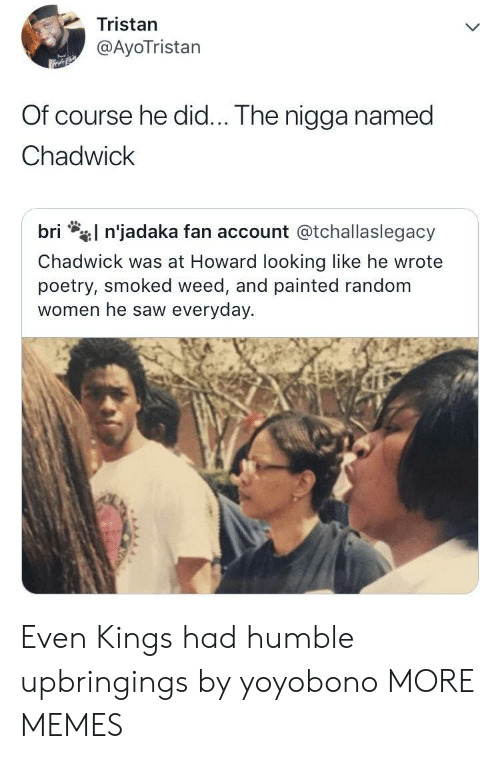 Poetry: Tristan  @AyoTristan  Of course he did... The nigga named  Chadwick  l n'jadaka fan account @tchallaslegacy  bri  Chadwick was at Howard looking like he wrote  poetry, smoked weed, and painted random  women he saw everyday. Even Kings had humble upbringings by yoyobono MORE MEMES