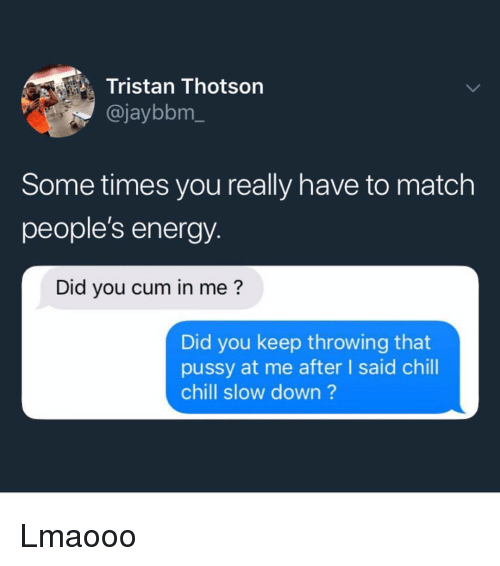 Chill, Cum, and Energy: Tristan Thotson  @jaybbm_  Some times you really have to match  people's energy.  Did you cum in me?  Did you keep throwing that  pussy at me after I said chill  chill slow down? Lmaooo