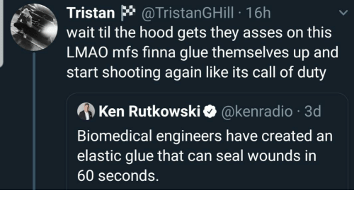 Hood: Tristan * @TristanGHill · 16h  wait til the hood gets they asses on this  LMAO mfs finna glue themselves up and  start shooting again like its call of duty  A Ken Rutkowski O @kenradio · 3d  Biomedical engineers have created an  elastic glue that can seal wounds in  60 seconds.
