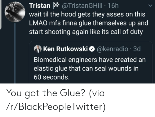 Hood: @TristanGHill 16h  wait til the hood gets they asses on this  LMAO mfs finna glue themselves up and  start shooting again like its call of duty  Tristan  @kenradio 3d  Ken Rutkowski  Biomedical engineers have created an  elastic glue that can seal wounds in  60 seconds. You got the Glue? (via /r/BlackPeopleTwitter)