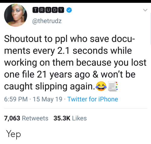 Slipping: TRIUIDY  @thetrudz  Shoutout to ppl who save docu-  ments every 2.1 seconds while  working on them because you lost  one file 21 years ago & won't be  caught slipping again·G:F:  6:59 PM 15 May 19 Twitter for iPhone  7,063 Retweets 35.3K Likes Yep