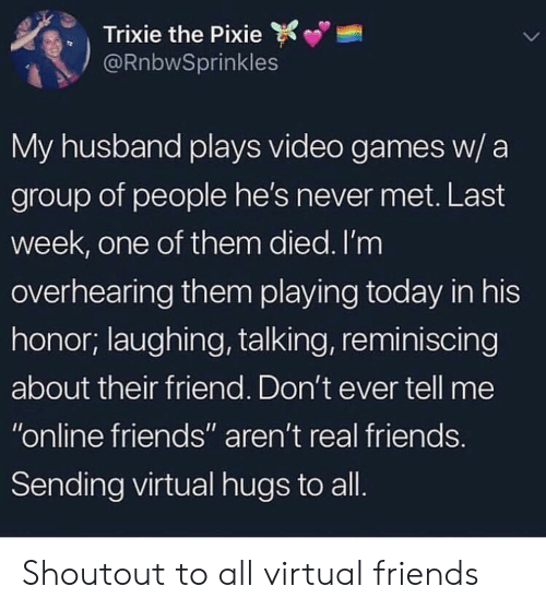 """Friends, Real Friends, and Video Games: Trixie the Pixie  @RnbwSprinkles  My husband plays video games w/ a  group of people he's never met. Last  week, one of them died. I'm  overhearing them playing today in his  honor; laughing, talking, reminiscing  about their friend. Don't ever tell me  """"online friends"""" aren't real friends  Sending virtual hugs to all Shoutout to all virtual friends"""