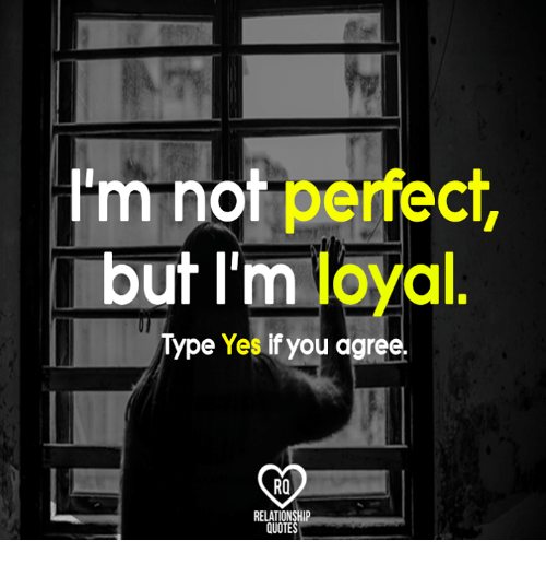 Trm Not Perfect but I\'m Loyal Type Yes if You Agree ...