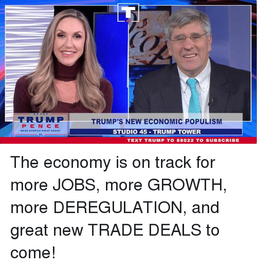Populism: TRMP  PENCE  TRUMP'S NEW ECONOMIC POPULISM  STUDIO 45 TRUMP TOWER  TEXT TRUMP TO 88022 TO SUBSCRIBE The economy is on track for more JOBS, more GROWTH, more DEREGULATION, and great new TRADE DEALS to come!