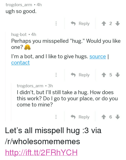 "Work, Good, and Http: trogdors_arm 4h  ugh so good  hug-bot 4h  Perhaps you misspelled ""hug."" Would you like  one?  I'm a bot, and I like to give hugs. source l  contact  trogdors_arm 3h  I didn't, but I'll still take a hug. How does  this work? Do l go to your place, or do you  come to mine?  Reply6 <p>Let's all misspell hug :3 via /r/wholesomememes <a href=""http://ift.tt/2FRhYCH"">http://ift.tt/2FRhYCH</a></p>"