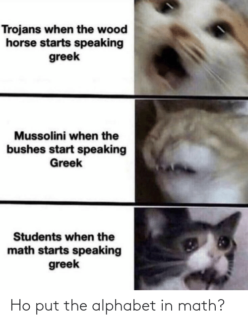 Alphabet, Horse, and Math: Trojans when the wood  horse starts speaking  greek  Mussolini when the  bushes start speaking  Greek  Students when the  math starts speaking  greek Ho put the alphabet in math?