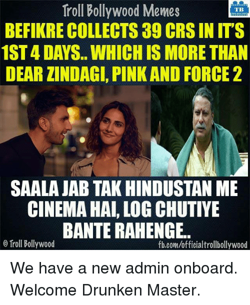 hindustan: Troll Bollywood Memes  TB  BEFIKRE COLLECTS 39 CRSIN ITS  1ST 4 DAYS WHICH IS MORE THAN  DEAR ZINDAGI, PINK AND FORCE 2  SAALA JAB TAK HINDUSTAN ME  CINEMA HAI, LOG CHUTIYE  BANTERAHENGE.  o Troll Bollywood  fb.com/officialtrollbollywood We have a new admin onboard.  Welcome Drunken Master. <DM>