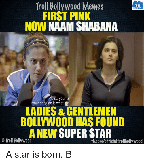 a star is born: Troll Bollywood Memes  TB  FIRST PINK  NOW  NAAM SHABANA  Plus... your ta  your aptitude is what a  LADIES & GENTLEMEN  BOLLYWOOD HAS FOUND  A NEW  SUPERSTAR  Troll Bollywood  fb.com/officialtrollbollywood A star is born. B|