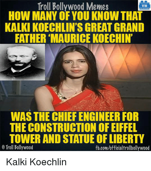Memes, Troll, and Trolling: Troll Bollywood Memes  TB  HOW MANY OF YOU KNOW THAT  KALKI KOECHLIN'SGREAT GRAND  FATHER MAURICE KOECHIN'  WAS THE CHIEF ENGINEER FOR  THE CONSTRUCTION OF EIFFEL  TOWER AND STATUEOFLIBERTY  Troll Bollywood  fb.com/officialtrollbollywood Kalki Koechlin