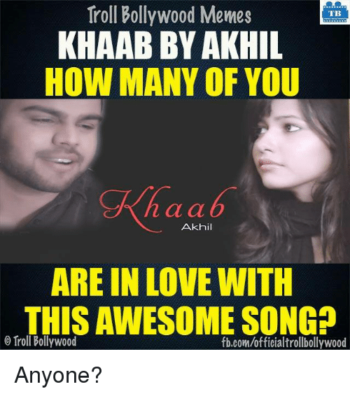 О: Troll Bollywood Memes  TB  KHAAB BY AKHIL  HOW MANY OF YOU  n a a  Akhil  ARE IN LOVE WITH  THISAWESOME SONGD  Troll Bollywood  fb.com/officialtrollbollywood Anyone?