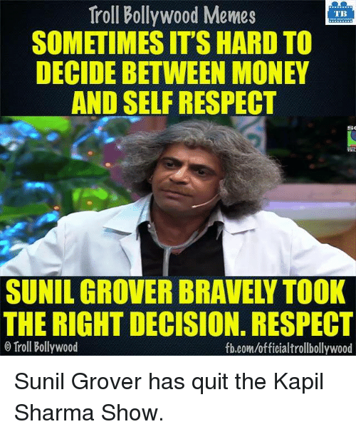 grover: Troll Bollywood Memes  TB  SOMETIMES ITS HARD TO  DECIDE BETWEEN MONEY  AND SELF RESPECT  SO  THE RIGHT DECISION. RESPECT  Troll Bollywood  fb.comuofficialtrollbollywood Sunil Grover has quit the Kapil Sharma Show.