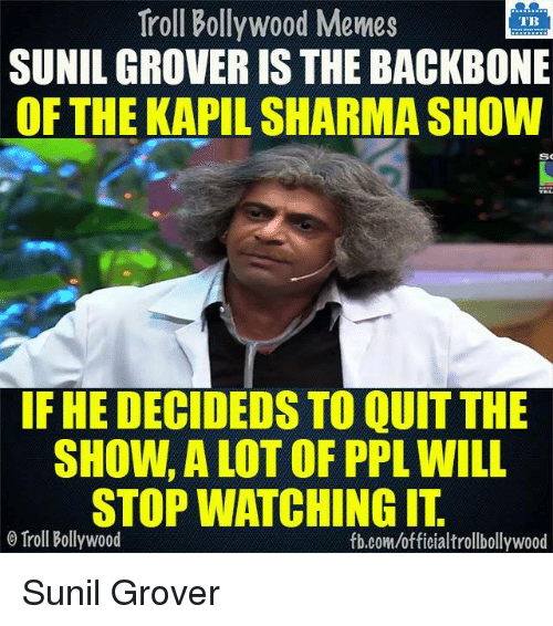 Memes, 🤖, and Trolls: Troll Bollywood Memes  TB  SUNIL GROVER IS THE BACKBONE  OF THE KAPIL SHARMASHOW  SO  IF HE DECIDEDS TO QUIT THE  STOP WATCHINGIT  o Troll Bollywood  fb.com/officialtrollbollywood Sunil Grover