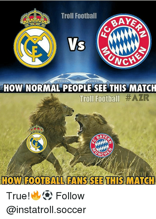 Unch: Troll Football  BAYE  UNCH  HOW NORMAL PEOPLE SEE THIS MATCH  Troll Football #AZR  NCH  HOW FOOTBALL FANS SEE THIS MATCH True!🔥⚽️ Follow @instatroll.soccer