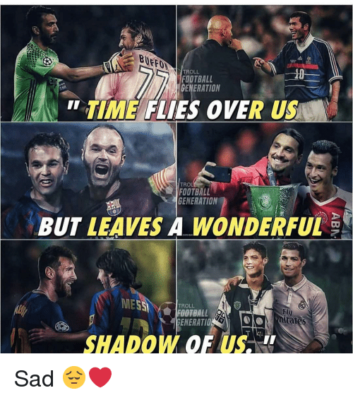 "Football, Memes, and Troll: TROLL  FOOTBALL  GENERATION  "" TIME FLIES OVER US  TROL  FOOTBALL  GENERATION  BUT LEAVES A WONDERFUL  MESSİ ' Y會//OTBALL.S  TROLL  Fly  nitates  ENERATIO  SHADOW OF US. Sad 😔❤️"