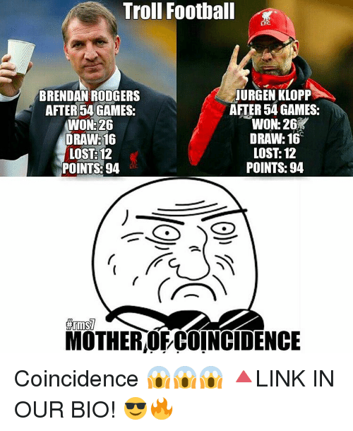Rodgering: Troll Football  JURGEN KLOPP  BRENDAN RODGERS  AFTER 54 GAMES:  AFTER 54 GAMES:  WON: 26  WON 26  DRAWE16  DRAW: 16  LOST 12  LOST: 12  POINTS: 94  POINTS: 94  firms  MOTHER OFCOINCIDENCE Coincidence 😱😱😱 🔺LINK IN OUR BIO! 😎🔥