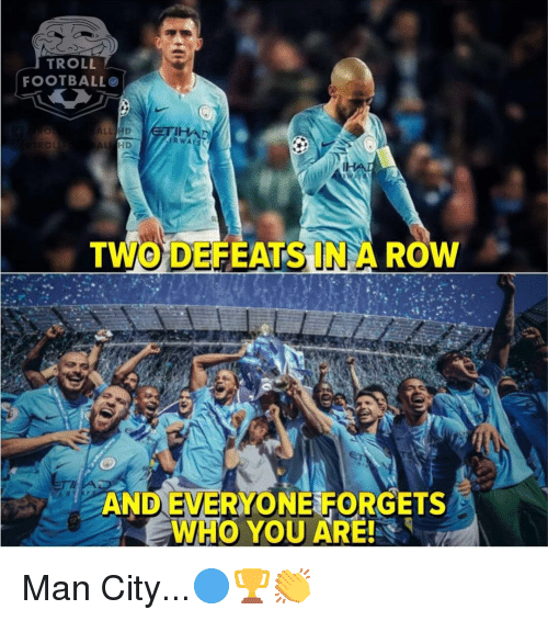 Football, Memes, and Troll: TROLL  FOOTBALL  O L  TWO DEFEATS IN A ROW  AND EVERYONE FORGETS  WHO YOU ARE! Man City...🔵🏆👏