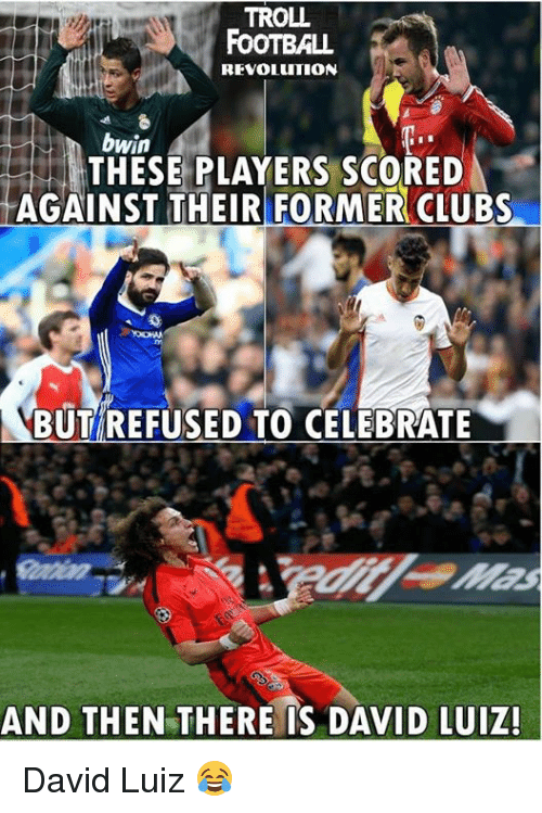 David Luiz: TROLL  FOOTBALL  REVOLUTION  bwin  THESE PLAYERS SCORED  AGAINST THEIR FORMER CLUBS  BUT REFUSED TO CELEBRATE  AND THEN THERE IS DAVID LUIZ! David Luiz 😂