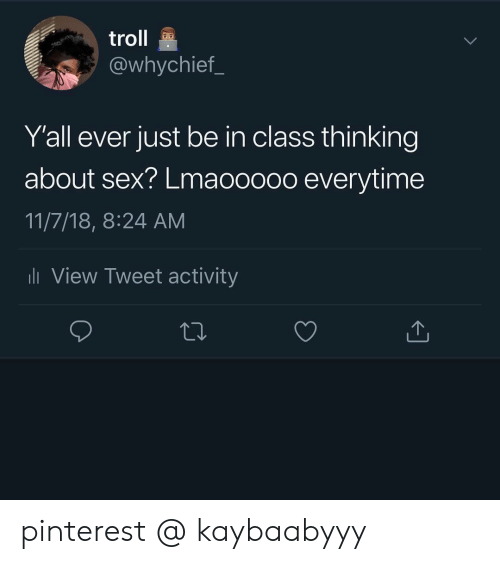 Sex, Troll, and Pinterest: troll  @whychief_  Y'all ever just be in class thinking  about sex? Lmaooooo everytime  11/7/18, 8:24 AM  li View Tweet activity pinterest @ kaybaabyyy