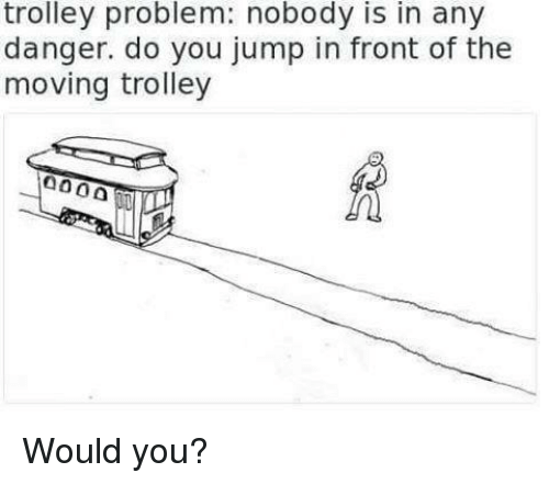 Jump In: trolley problem: nobody is in any  danger. do you jump in front of the  moving trolley Would you?