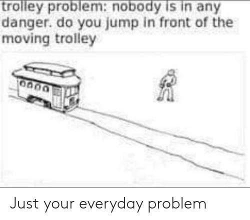Jump In: trolley problem:nobody is in any  danger. do you jump in front of the  moving trolley Just your everyday problem