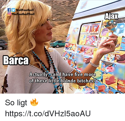 Memes, Barca, and 🤖: TrollFootball  0  Ajax  TheFootballTroll  Barca  Actuallv can l have five more  of these  little blonde bitches? So ligt 🔥 https://t.co/dVHzI5aoAU