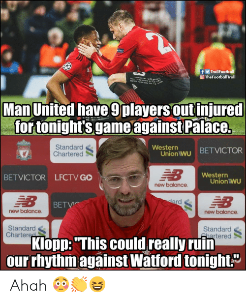 """man united: TrollFootball  O TheFootballTroll  Man United have 9players out injured  for tonight's game againstPal  ace.  Standard  Chartered  Westerr  Union wu BETVICTOR  Western  BETVICTOR LFCTV GO  Union IWU  new balance  BETVIC  new balance  new balance  Standard  Chartered  Standard  Shartered  Klopp: """"This could really ruin  our rhythmagainst Watford tonight."""" Ahah 😳👏😆"""