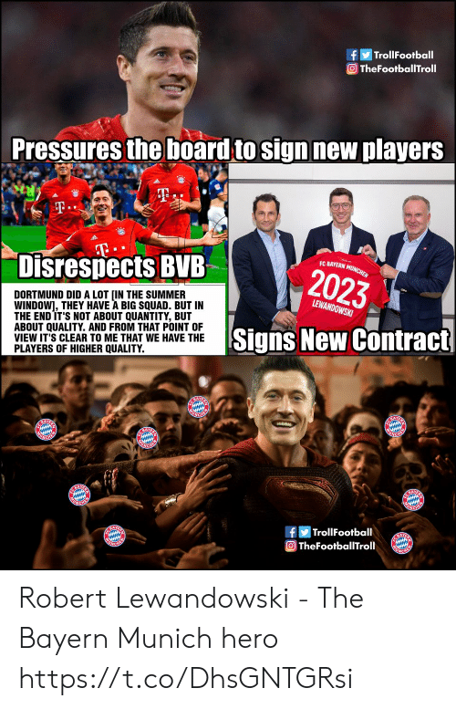 T T: TrollFootball  O TheFootballTroll  Pressures the board to sign new players  T.  T  Disrespects BVB  EC BAYERN MUNCHEN  2023  DORTMUND DID A LOT [IN THE SUMMER  WINDOW], THEY HAVE A BIG SQUAD. BUT IN  THE END IT'S NOT ABOUT QUANTITY, BUT  ABOUT QUALITY. AND FROM THAT POINT OF  VIEW IT'S CLEAR TO ME THAT WE HAVE THE  PLAYERS OF HIGHER QUALITY.  LEWANDOWSKI  Signs New Contract  E BAYE  ONCHER  BAY  UNGHER  ACHEM  NCHEN  BAY  ACHE  |TrollFootball  A  TheFootballTroll Robert Lewandowski - The Bayern Munich hero https://t.co/DhsGNTGRsi