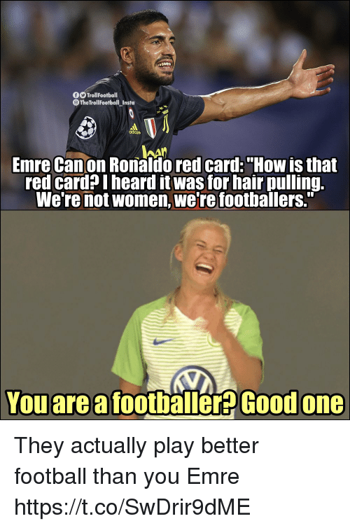 "red card: TrollFootball  The TrollFootball Insta  adiins  hAn  Emre Canon Ronaldo red card:""How is that  red card? I heard it was for hair pulling.  We're not women, we're footballers.""  You are a footballer? Good  one They actually play better football than you Emre https://t.co/SwDrir9dME"