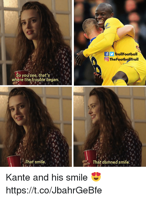 his smile: TrollFootball  TheFootballFroll  So yousee, that's  where the trouble began  That smile. n  That damned smile, Kante and his smile 😍 https://t.co/JbahrGeBfe