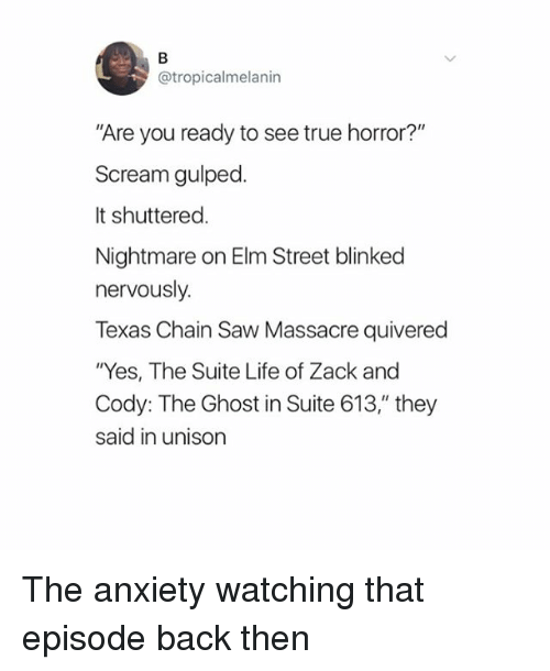 """Life, Saw, and Scream: @tropicalmelanin  Are you ready to see true horror?""""  Scream gulped.  It shuttered  Nightmare on Elm Street blinked  nervously.  Texas Chain Saw Massacre quivered  """"Yes, The Suite Life of Zack and  Cody: The Ghost in Suite 613,"""" they  said in unison The anxiety watching that episode back then"""